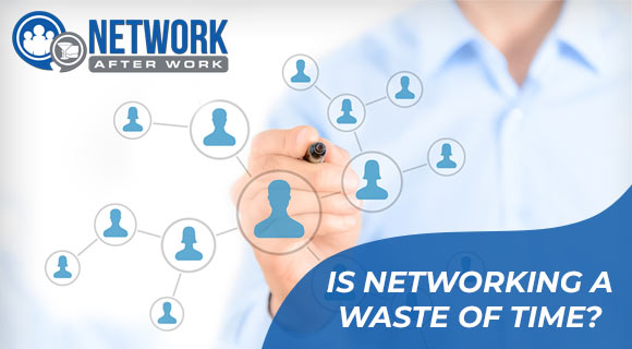 Is Networking a Waste of Time?