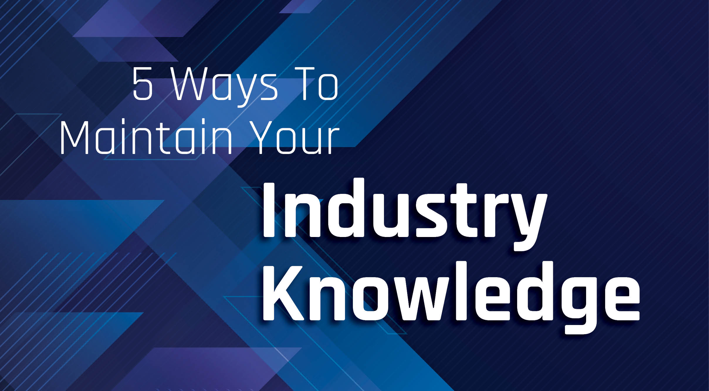 5 Ways To Maintain Your Industry Knowledge