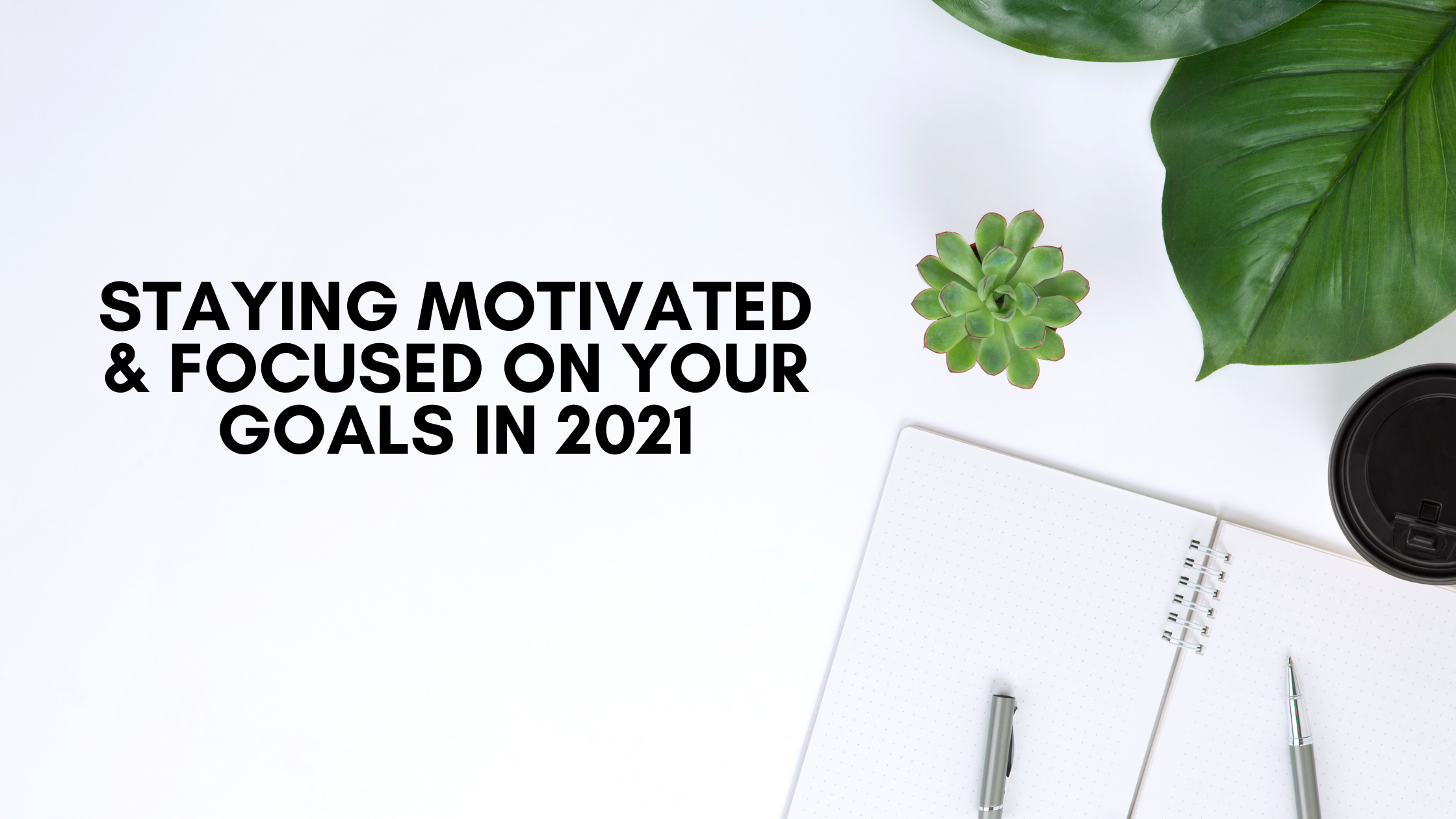 Staying Motivated & Focused On Your Goals In 2021